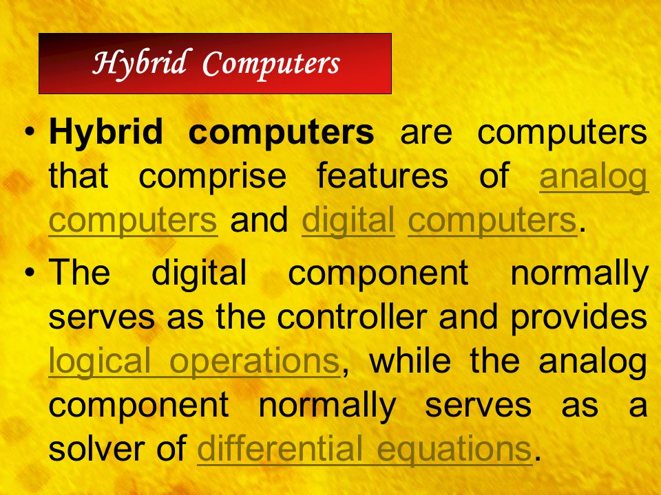 Hybrid Computers Hybrid computers are computers that comprise features of analog computers and digital computers.