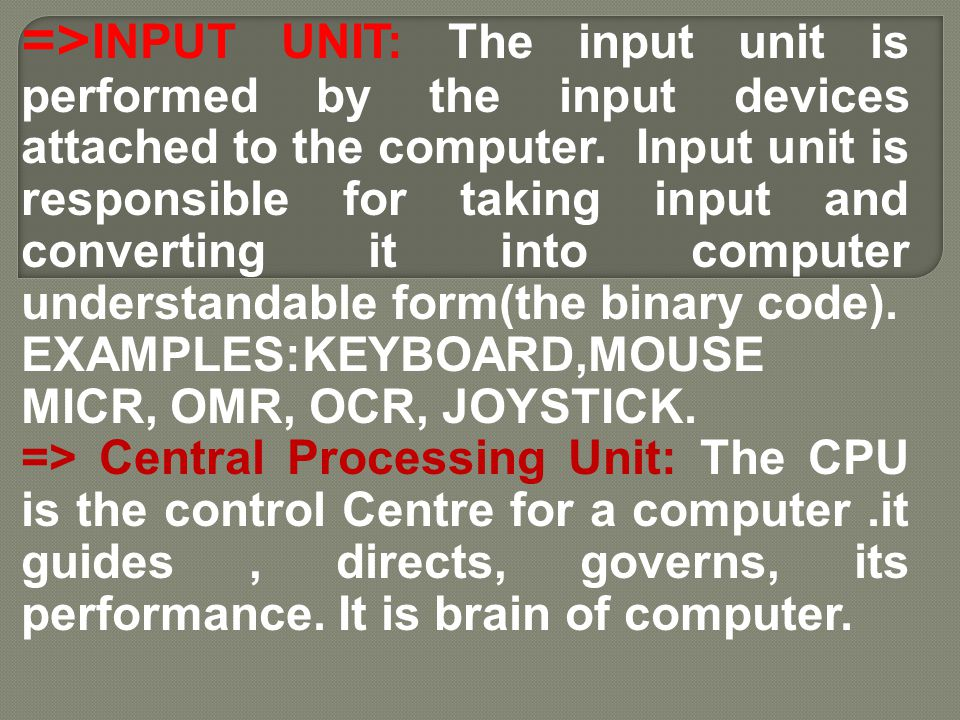 =>INPUT UNIT: The input unit is performed by the input devices attached to the computer. Input unit is responsible for taking input and converting it into computer understandable form(the binary code).