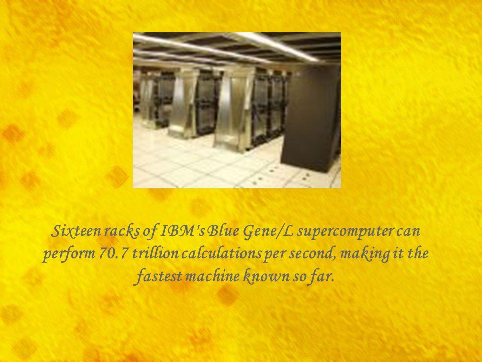 Sixteen racks of IBM s Blue Gene/L supercomputer can perform 70
