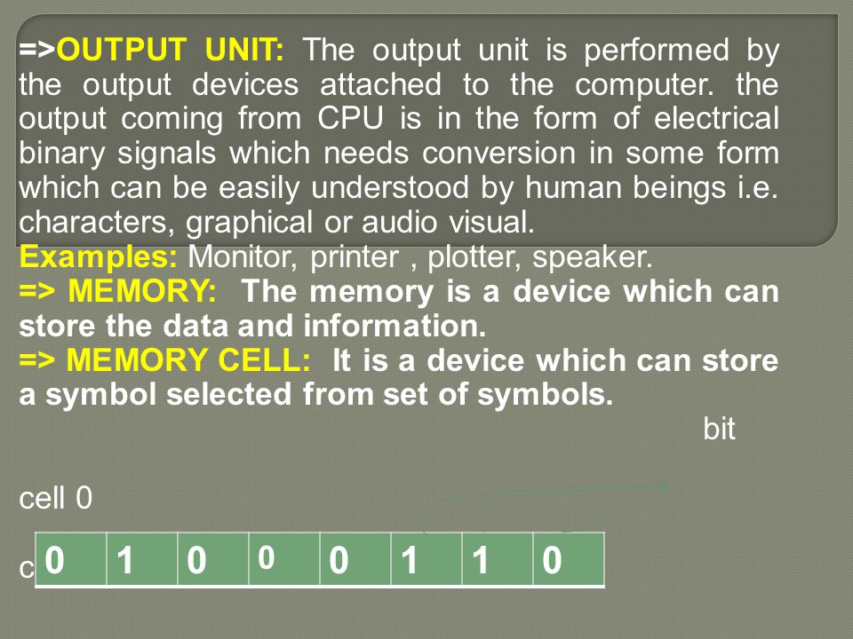 =>OUTPUT UNIT: The output unit is performed by the output devices attached to the computer. the output coming from CPU is in the form of electrical binary signals which needs conversion in some form which can be easily understood by human beings i.e. characters, graphical or audio visual.