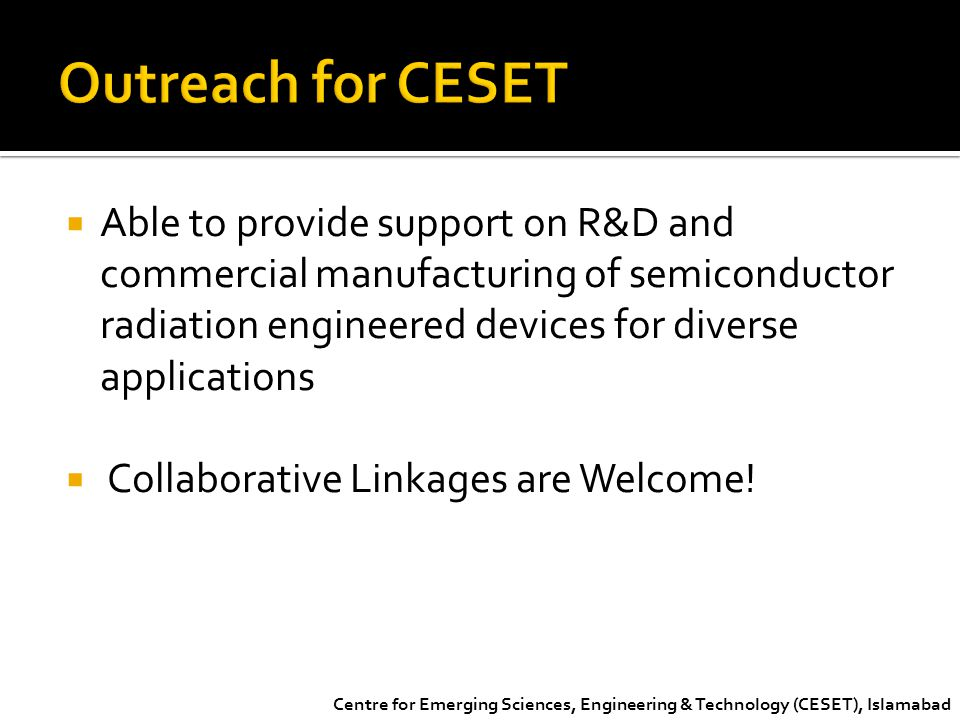 Outreach for CESET Able to provide support on R&D and commercial manufacturing of semiconductor radiation engineered devices for diverse applications.