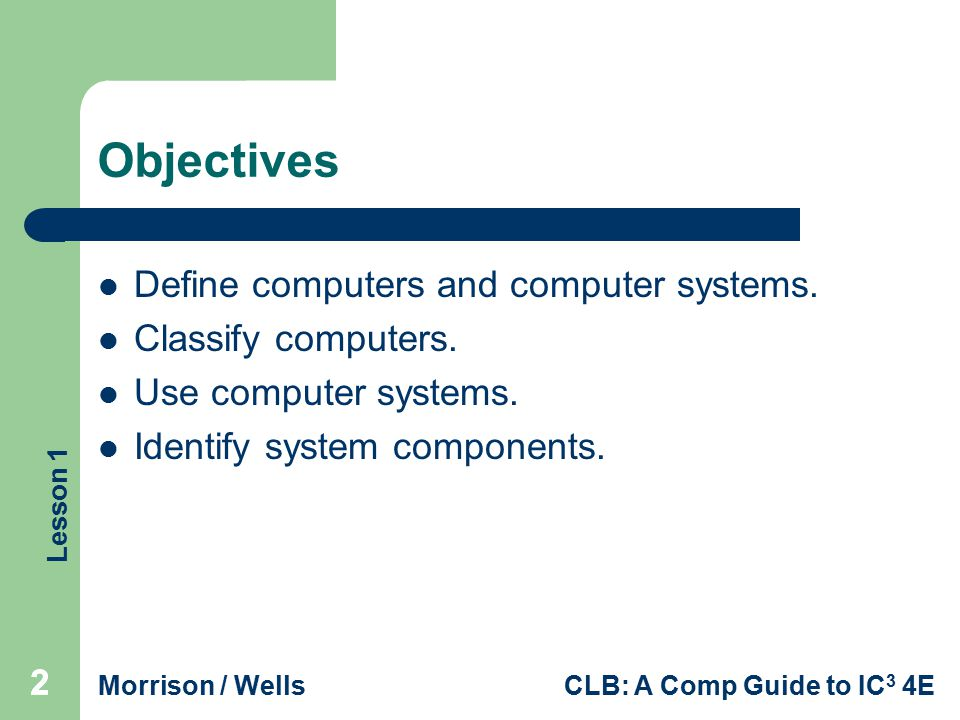 Objectives Define computers and computer systems. Classify computers.
