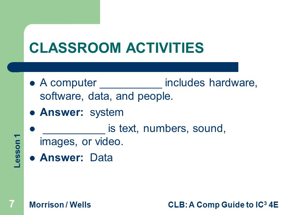 CLASSROOM ACTIVITIES A computer __________ includes hardware, software, data, and people. Answer: system.