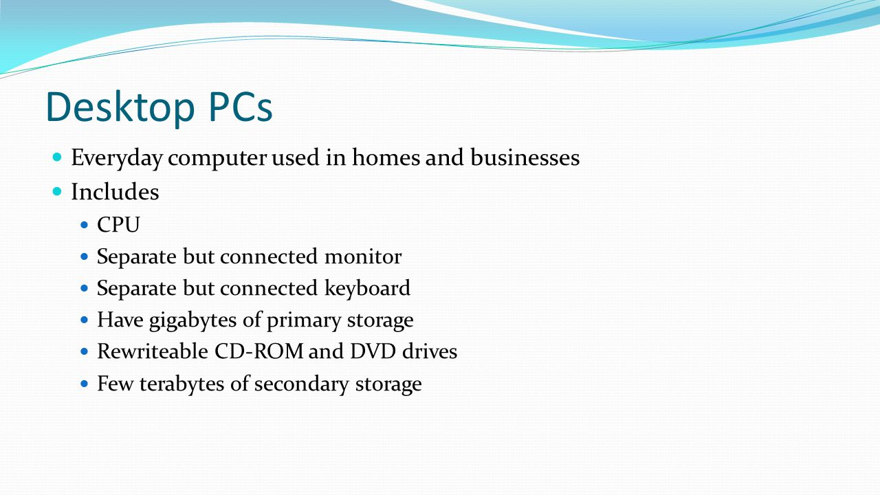 Desktop PCs Everyday computer used in homes and businesses Includes