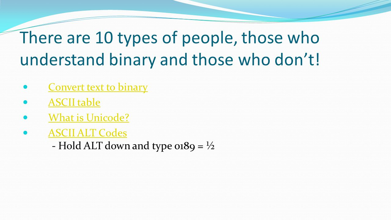 Hardware Part 1 There are 10 types of people, those who understand binary and those who don't! Convert text to binary.