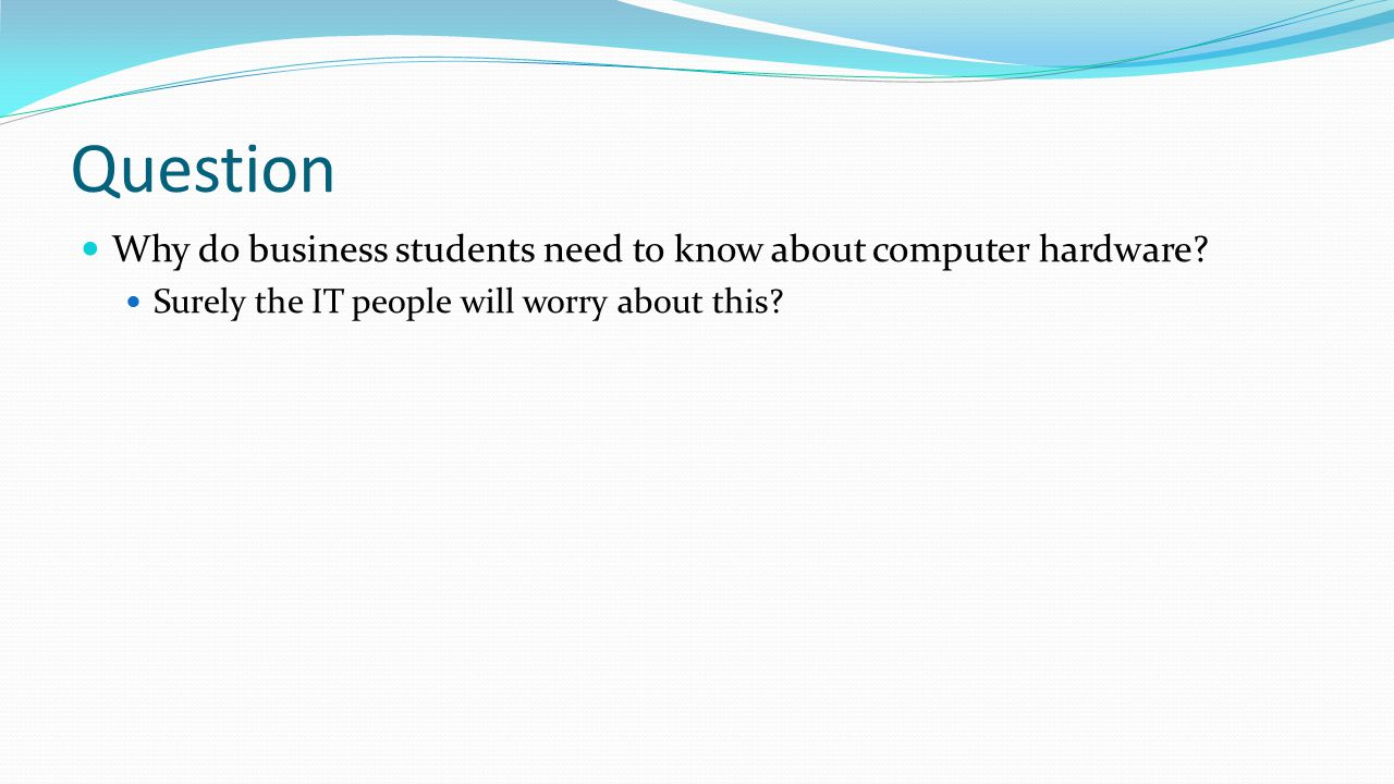 Question Why do business students need to know about computer hardware.