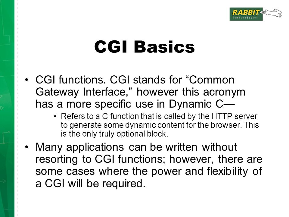 CGI Basics CGI functions. CGI stands for Common Gateway Interface, however this acronym has a more specific use in Dynamic C—
