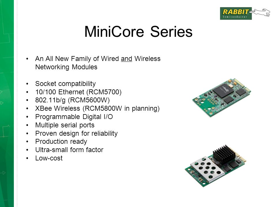 MiniCore Series An All New Family of Wired and Wireless Networking Modules. Socket compatibility. 10/100 Ethernet (RCM5700)