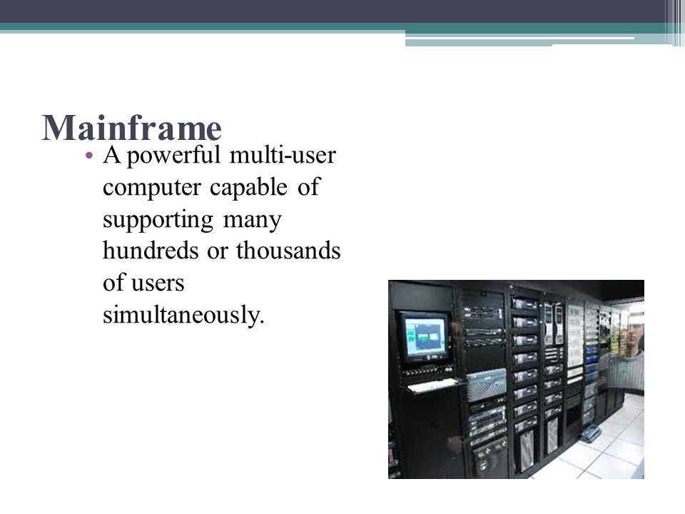 Mainframe A powerful multi-user computer capable of supporting many hundreds or thousands of users simultaneously.