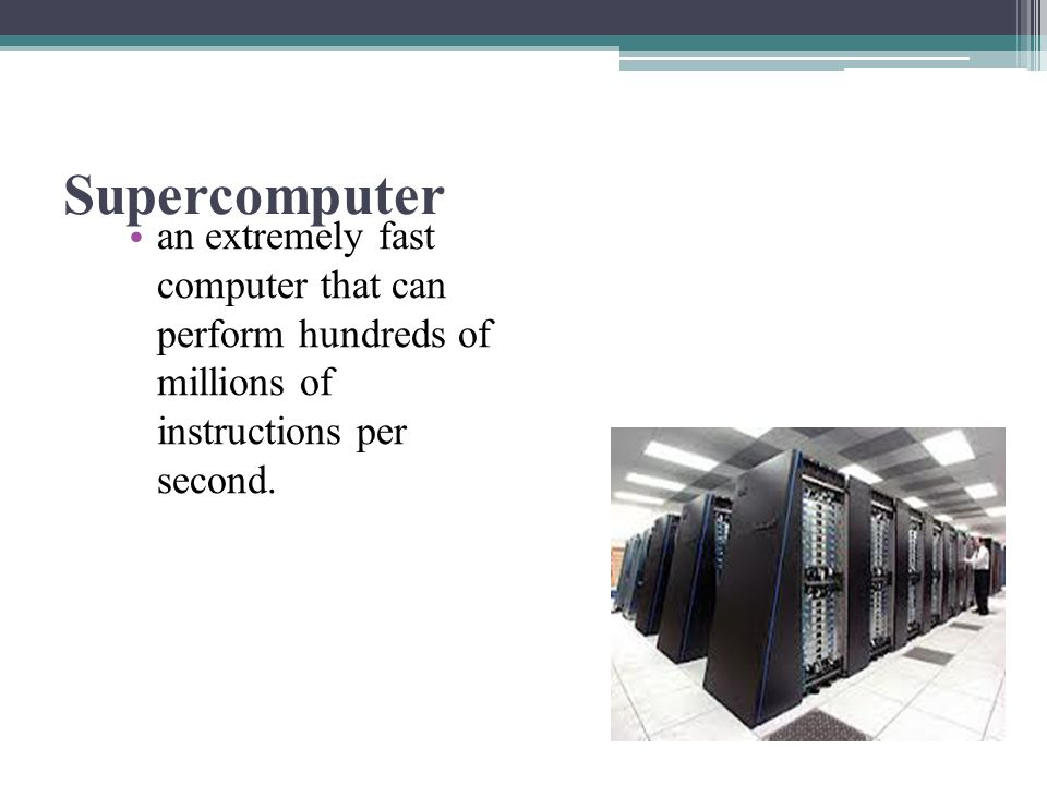 Supercomputer an extremely fast computer that can perform hundreds of millions of instructions per second.
