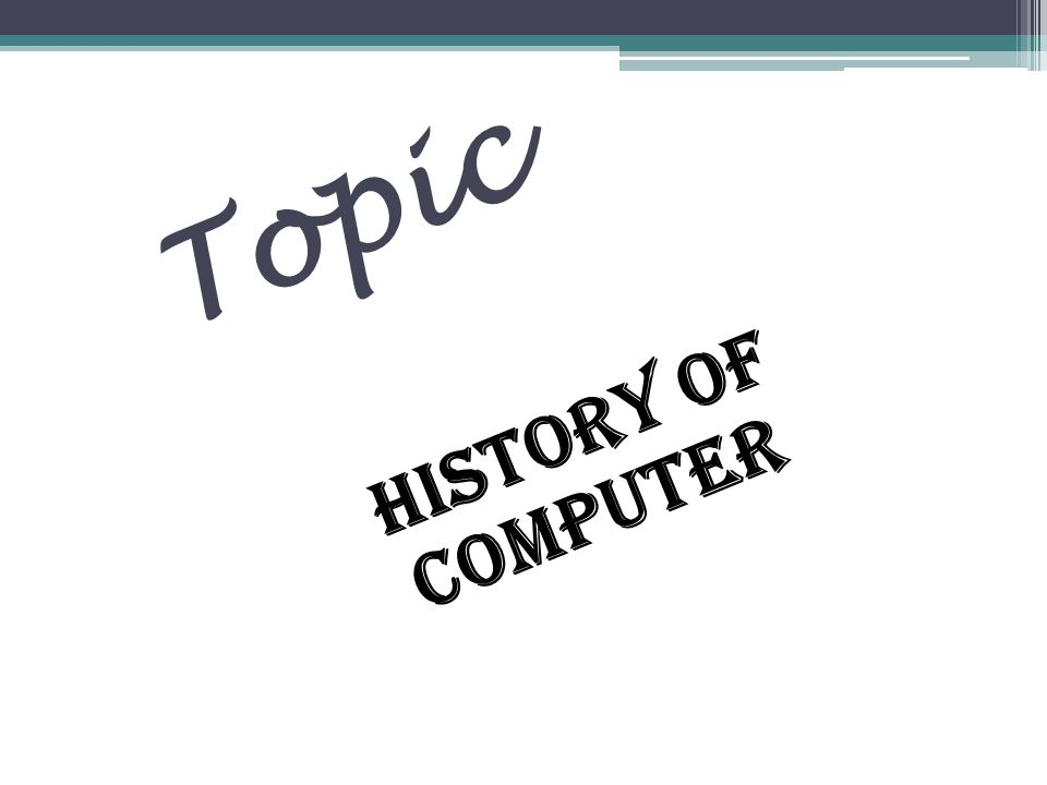 Topic HISTORY OF COMPUTER