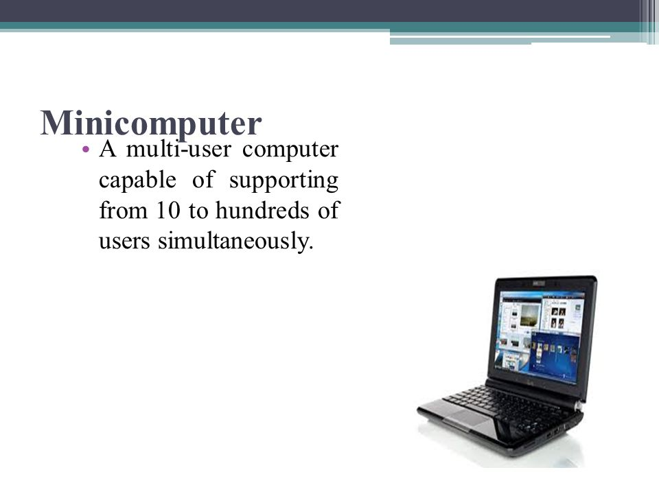 Minicomputer A multi-user computer capable of supporting from 10 to hundreds of users simultaneously.