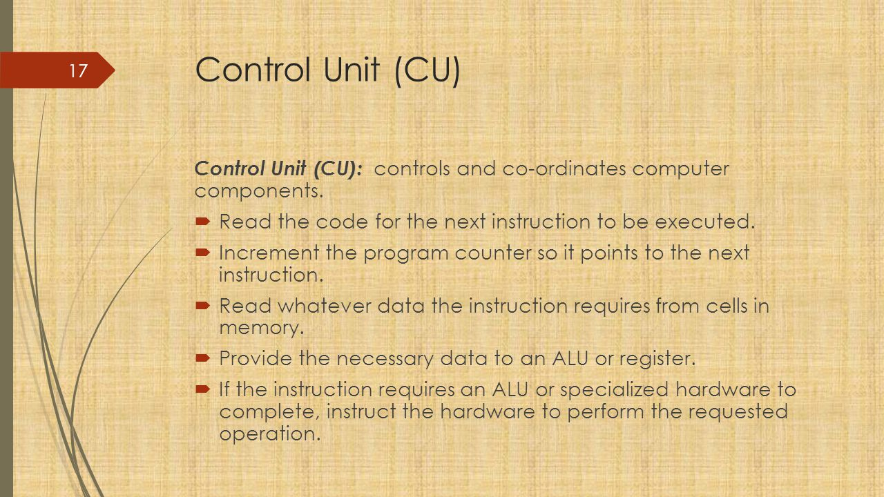 Control Unit (CU) Control Unit (CU): controls and co-ordinates computer components. Read the code for the next instruction to be executed.