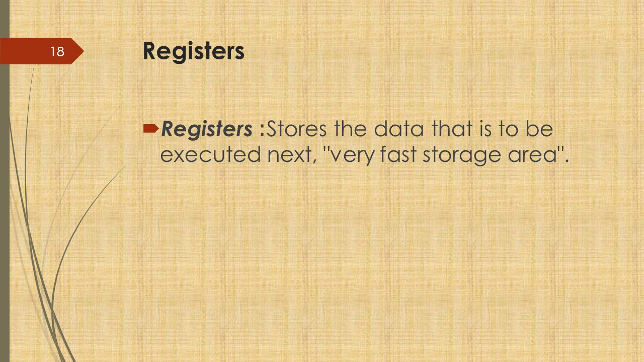 Registers Registers: Stores the data that is to be executed next, very fast storage area .