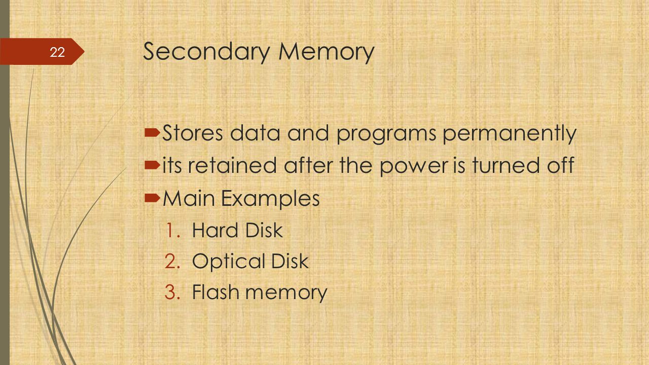 Secondary Memory Stores data and programs permanently