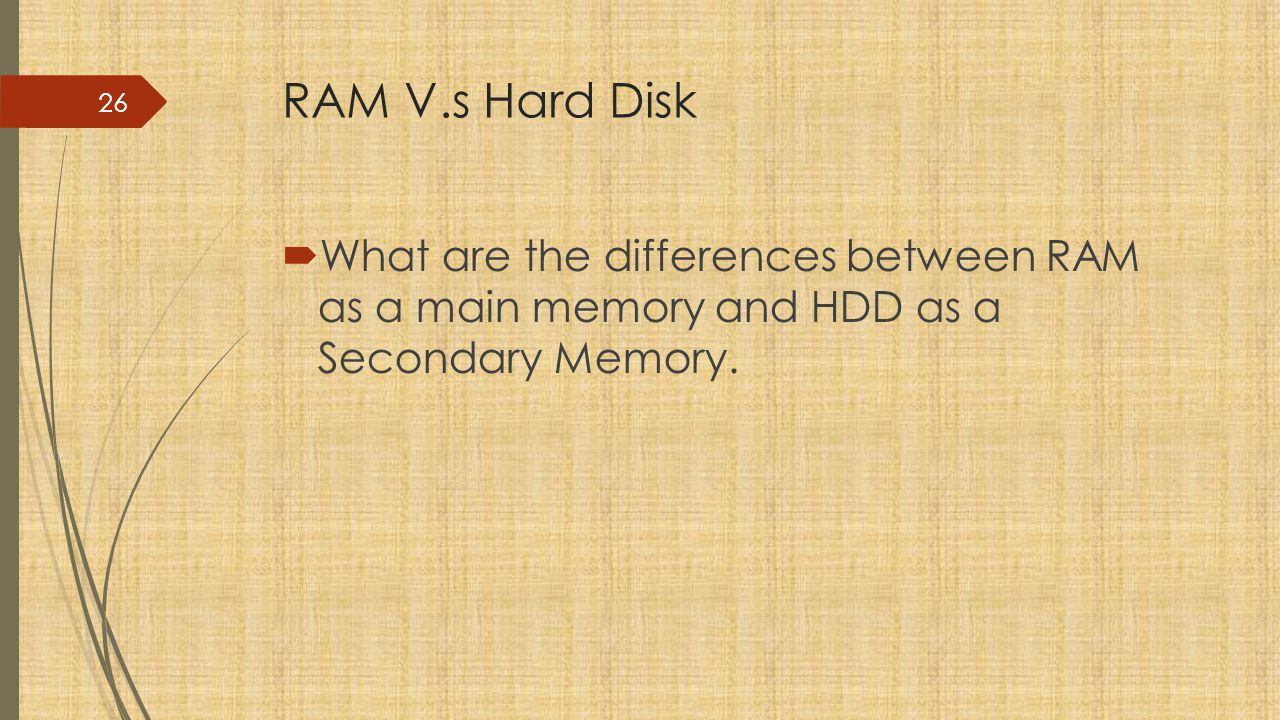 RAM V.s Hard Disk What are the differences between RAM as a main memory and HDD as a Secondary Memory.