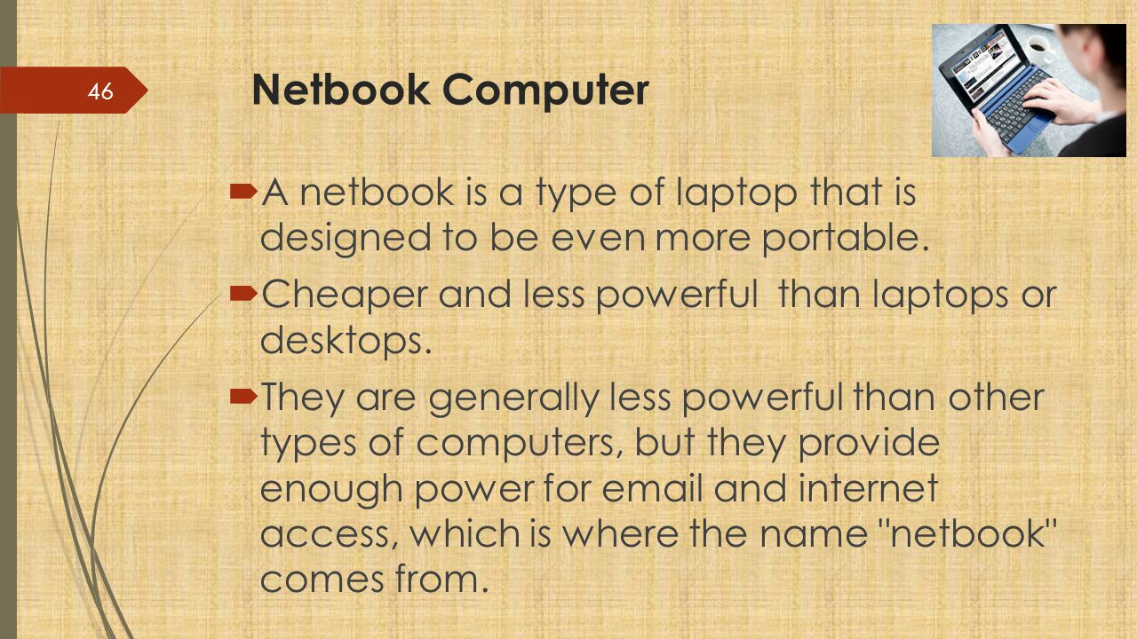 Netbook Computer A netbook is a type of laptop that is designed to be even more portable. Cheaper and less powerful than laptops or desktops.