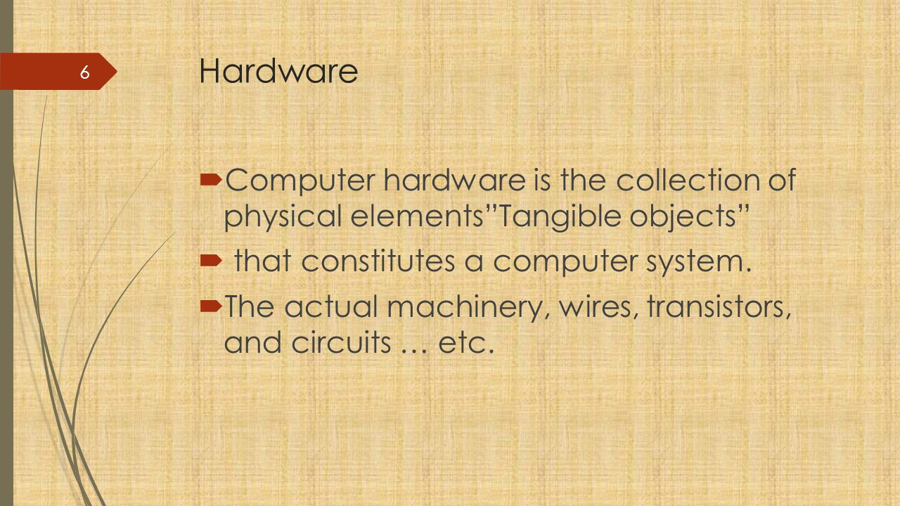 Hardware Computer hardware is the collection of physical elements Tangible objects that constitutes a computer system.