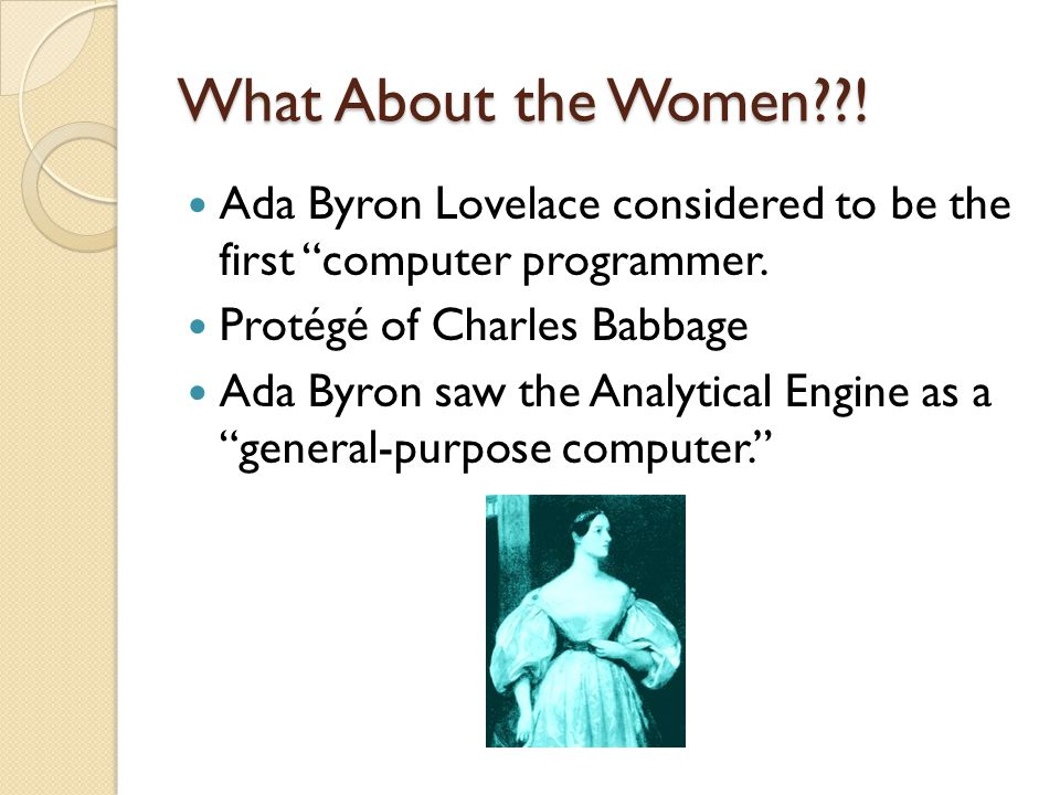 What About the Women ! Ada Byron Lovelace considered to be the first computer programmer. Protégé of Charles Babbage.