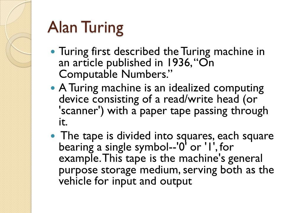 Alan Turing Turing first described the Turing machine in an article published in 1936, On Computable Numbers.