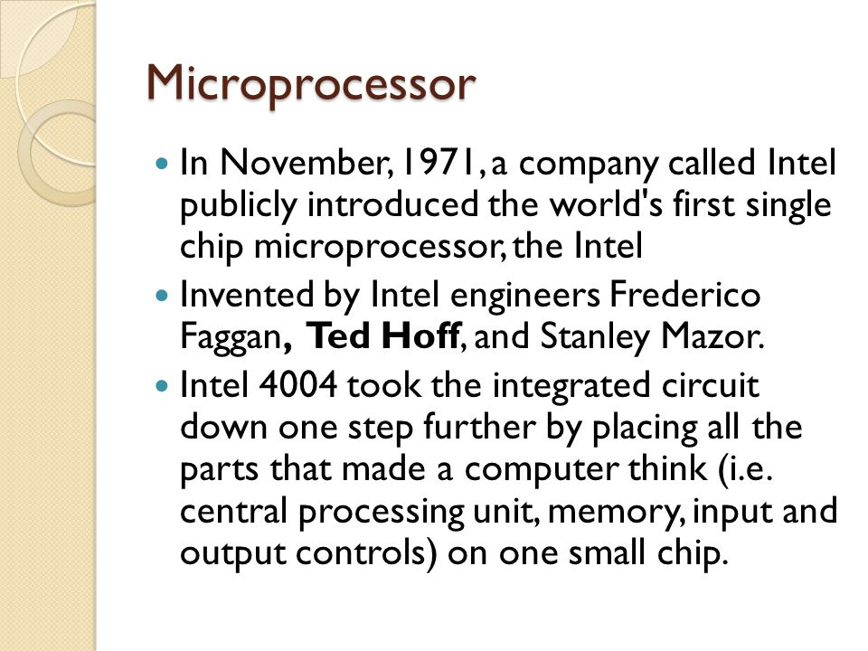 Microprocessor In November, 1971, a company called Intel publicly introduced the world s first single chip microprocessor, the Intel.