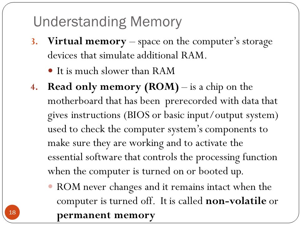 Understanding Memory Virtual memory – space on the computer's storage devices that simulate additional RAM.