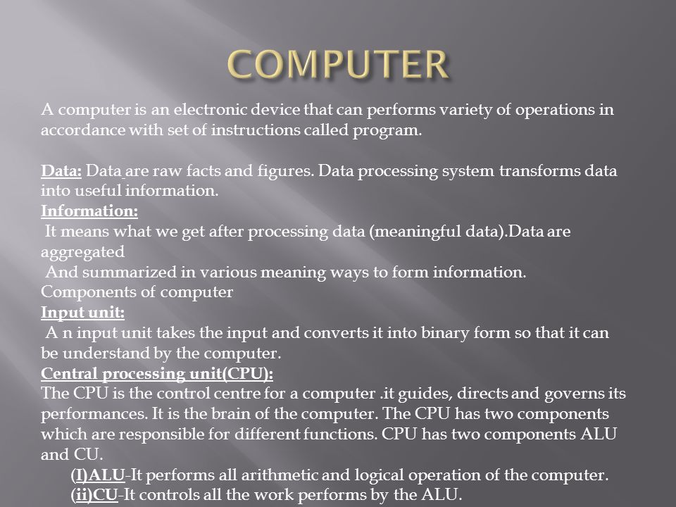 COMPUTER A computer is an electronic device that can performs variety of operations in accordance with set of instructions called program.