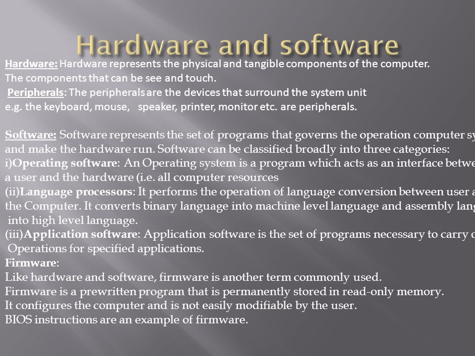 Hardware: Hardware represents the physical and tangible components of the computer.