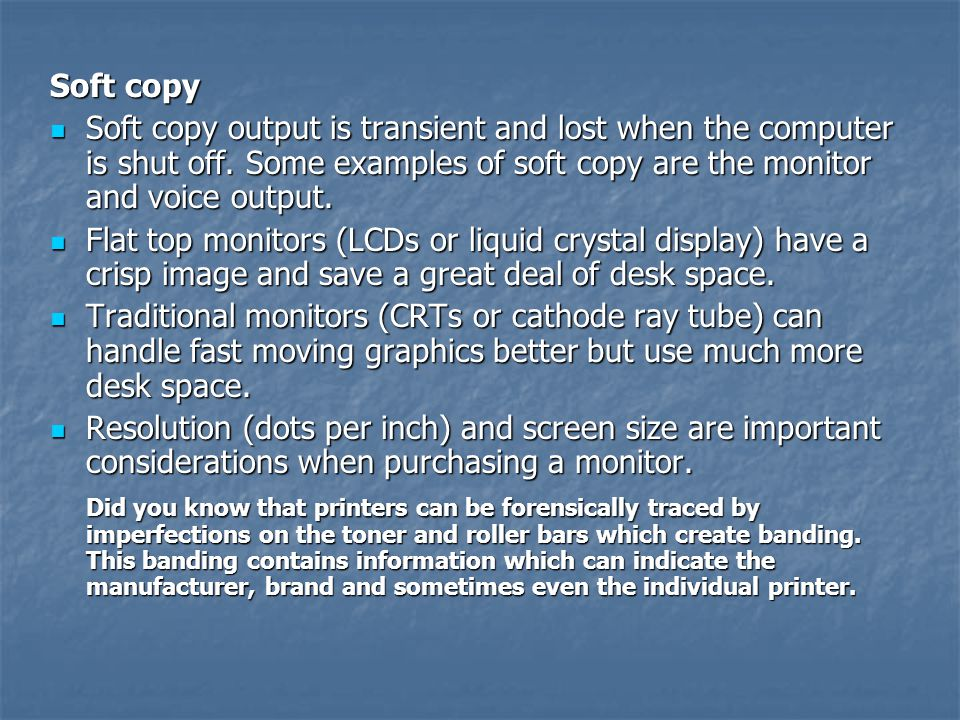 Soft copy Soft copy output is transient and lost when the computer is shut off. Some examples of soft copy are the monitor and voice output.