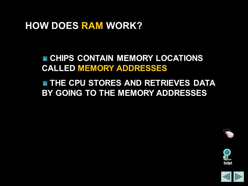 HOW DOES RAM WORK CHIPS CONTAIN MEMORY LOCATIONS CALLED MEMORY ADDRESSES. THE CPU STORES AND RETRIEVES DATA BY GOING TO THE MEMORY ADDRESSES.