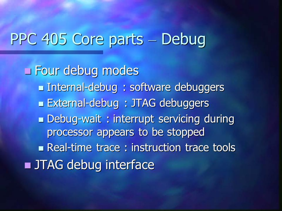 PPC 405 Core parts – Debug Four debug modes JTAG debug interface