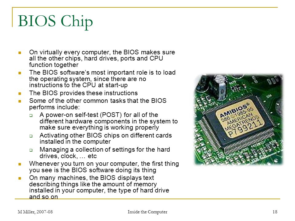 BIOS Chip On virtually every computer, the BIOS makes sure all the other chips, hard drives, ports and CPU function together.