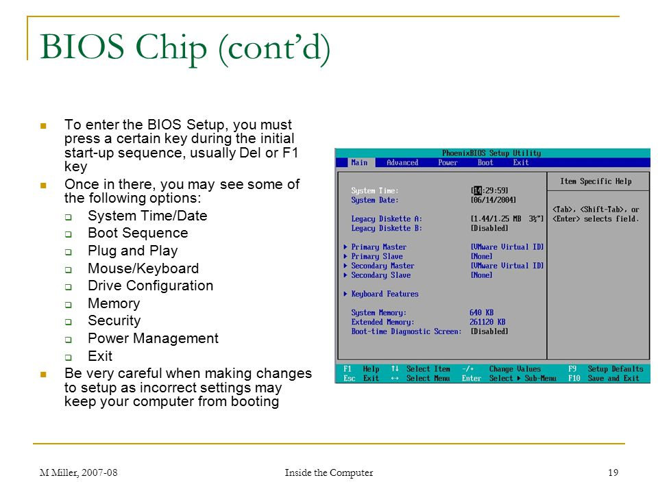 BIOS Chip (cont'd) To enter the BIOS Setup, you must press a certain key during the initial start-up sequence, usually Del or F1 key.