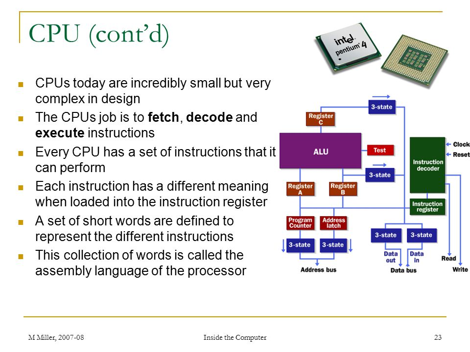 CPU (cont'd) CPUs today are incredibly small but very complex in design. The CPUs job is to fetch, decode and execute instructions.