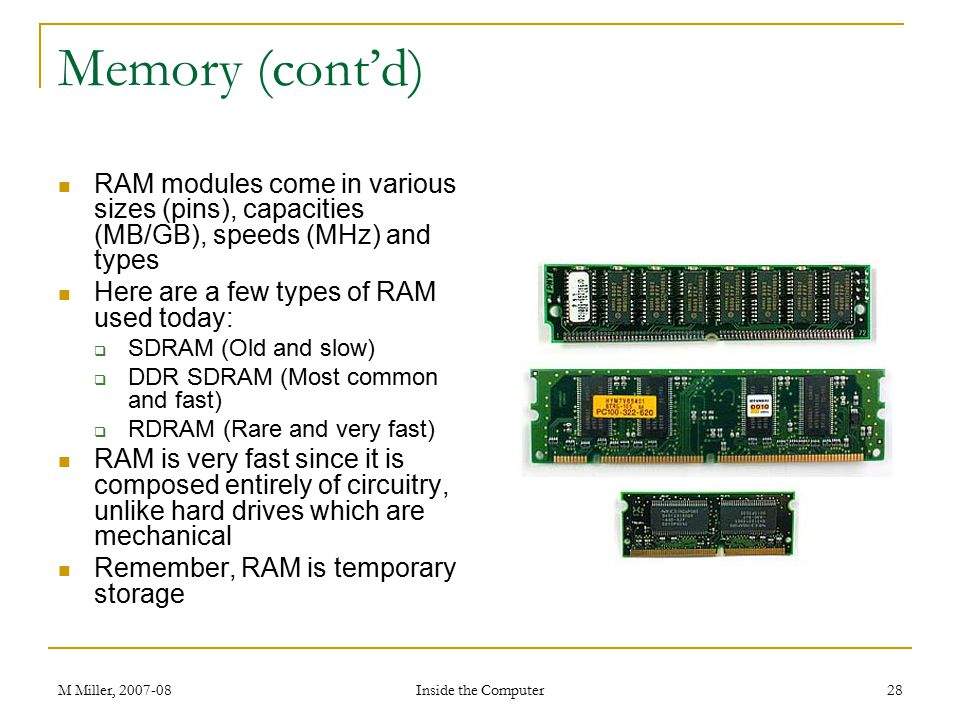 Memory (cont'd) RAM modules come in various sizes (pins), capacities (MB/GB), speeds (MHz) and types.