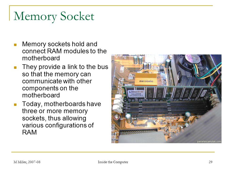 Memory Socket Memory sockets hold and connect RAM modules to the motherboard.