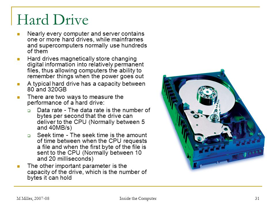 Hard Drive Nearly every computer and server contains one or more hard drives, while mainframes and supercomputers normally use hundreds of them.