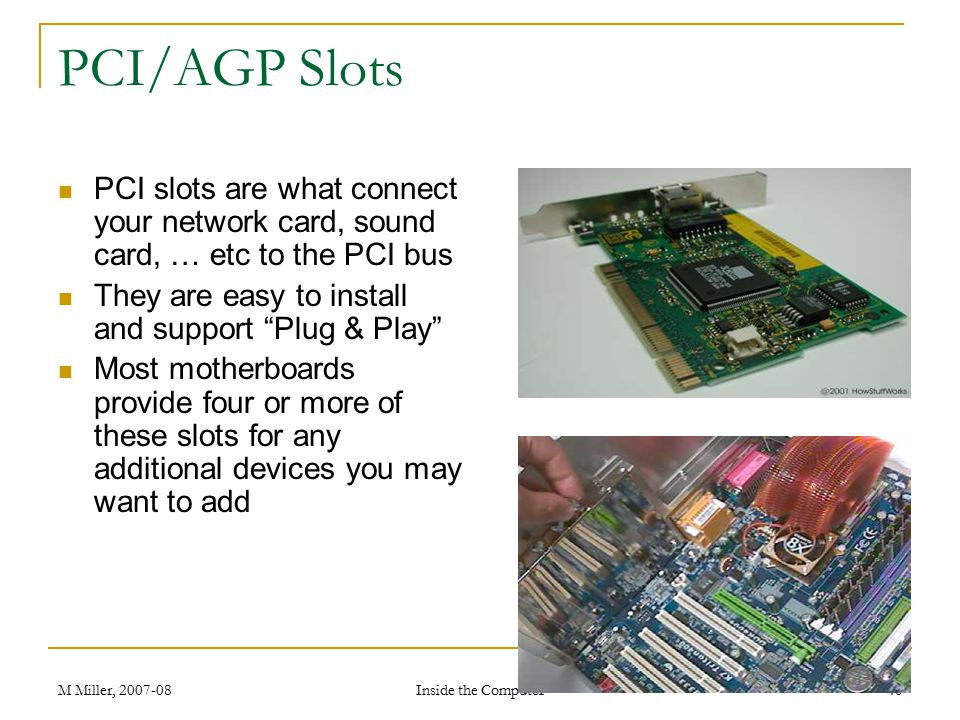 PCI/AGP Slots PCI slots are what connect your network card, sound card, … etc to the PCI bus. They are easy to install and support Plug & Play
