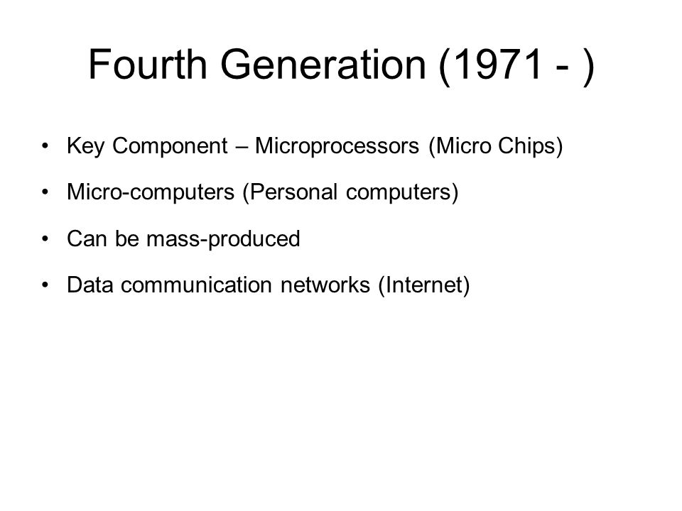 Fourth Generation (1971 - ) Key Component – Microprocessors (Micro Chips) Micro-computers (Personal computers)