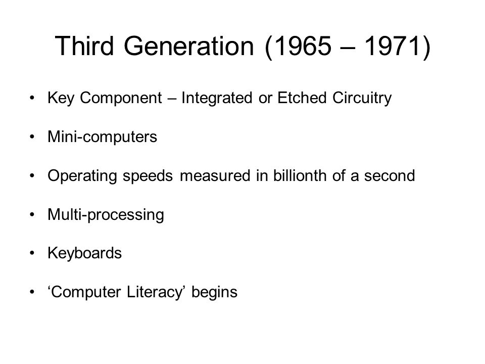 Third Generation (1965 – 1971) Key Component – Integrated or Etched Circuitry. Mini-computers. Operating speeds measured in billionth of a second.
