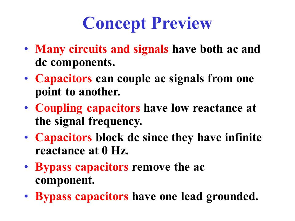 Concept Preview Many circuits and signals have both ac and dc components. Capacitors can couple ac signals from one point to another.