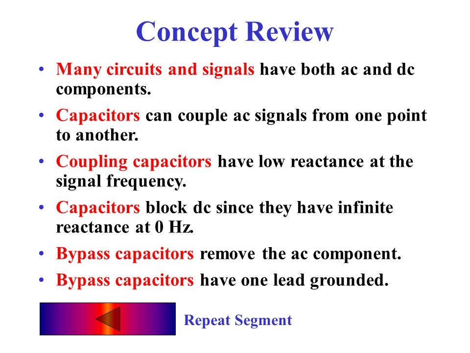 Concept Review Many circuits and signals have both ac and dc components. Capacitors can couple ac signals from one point to another.