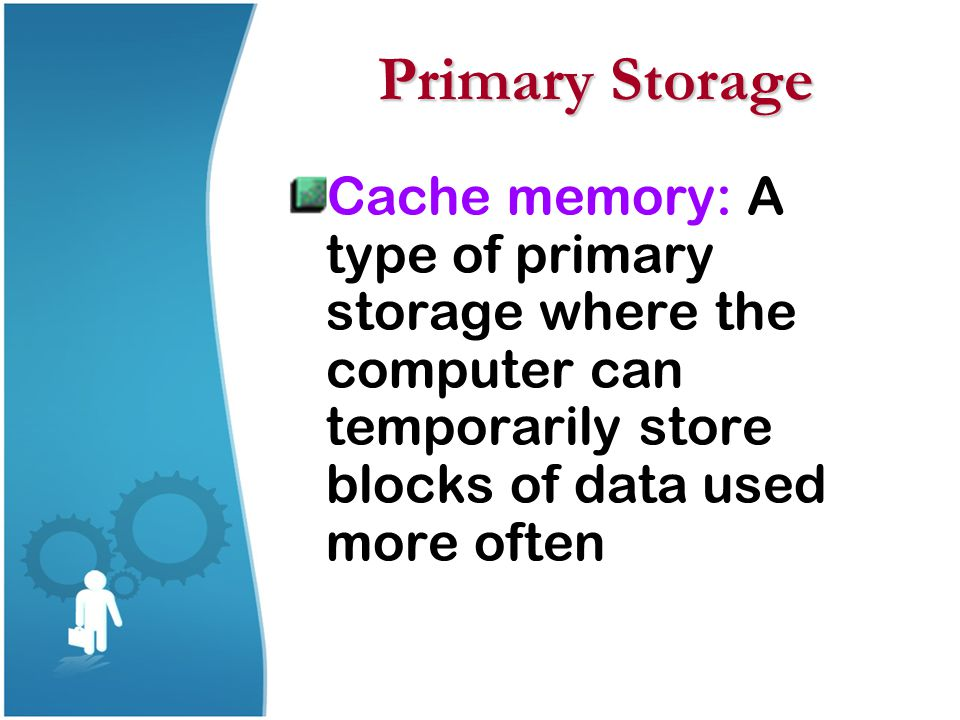 Primary Storage Cache memory: A type of primary storage where the computer can temporarily store blocks of data used more often.