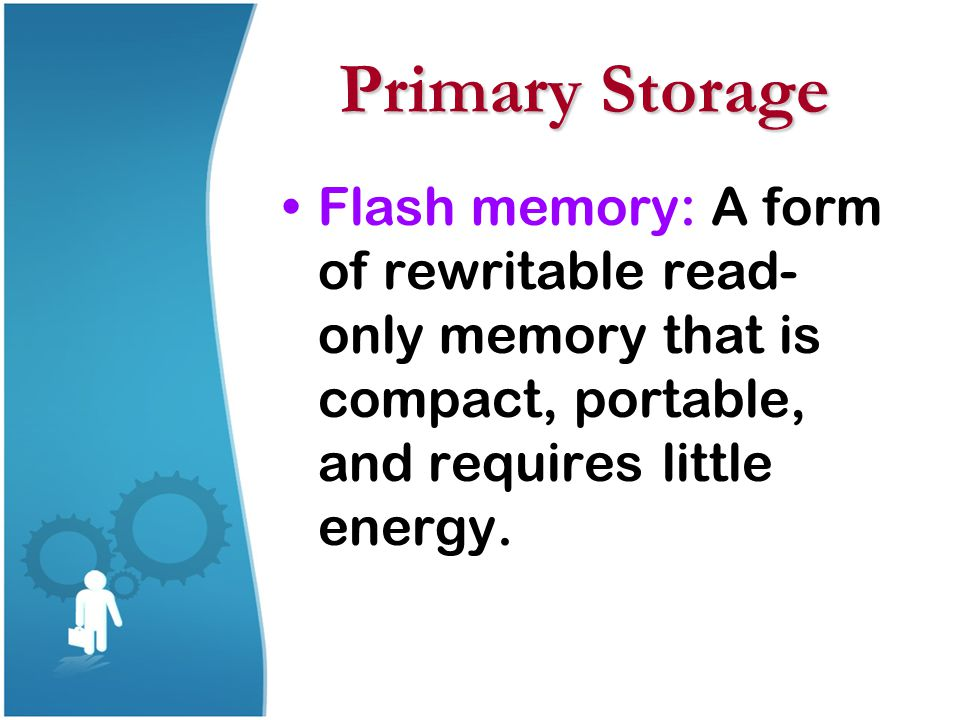 Primary Storage Flash memory: A form of rewritable read-only memory that is compact, portable, and requires little energy.