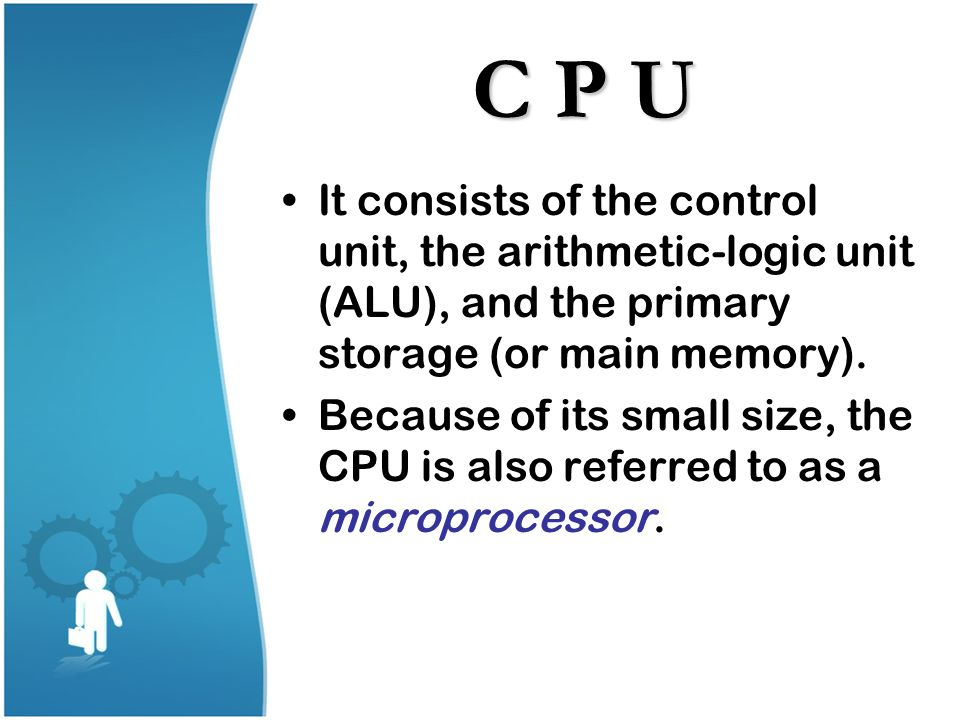 C P U It consists of the control unit, the arithmetic-logic unit (ALU), and the primary storage (or main memory).