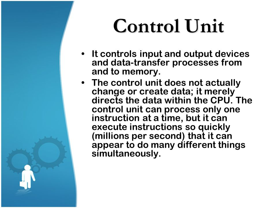 Control Unit It controls input and output devices and data-transfer processes from and to memory.