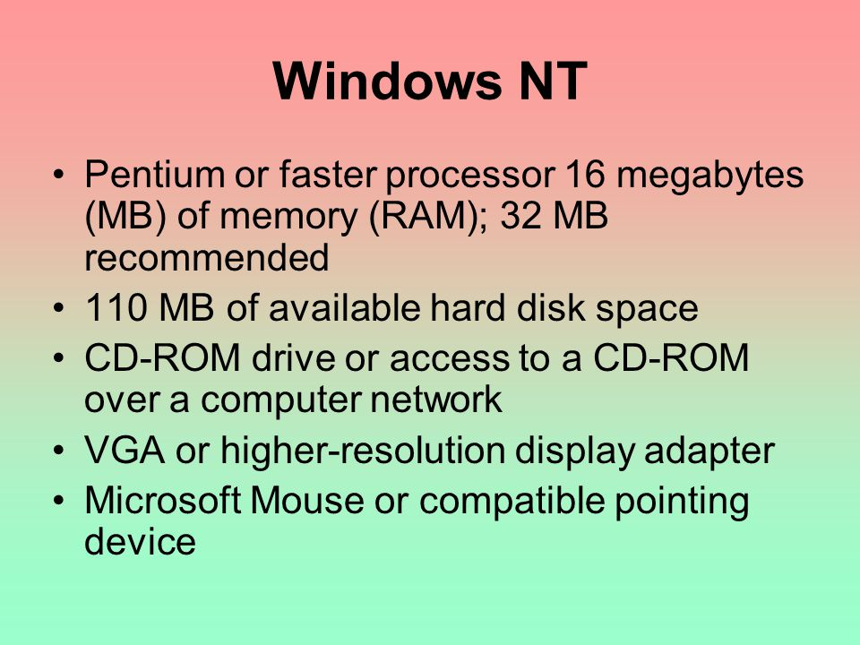 Windows NT Pentium or faster processor 16 megabytes (MB) of memory (RAM); 32 MB recommended. 110 MB of available hard disk space.