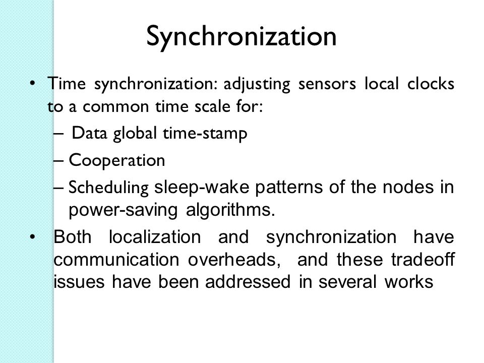 Synchronization Time synchronization: adjusting sensors local clocks to a common time scale for: Data global time-stamp.