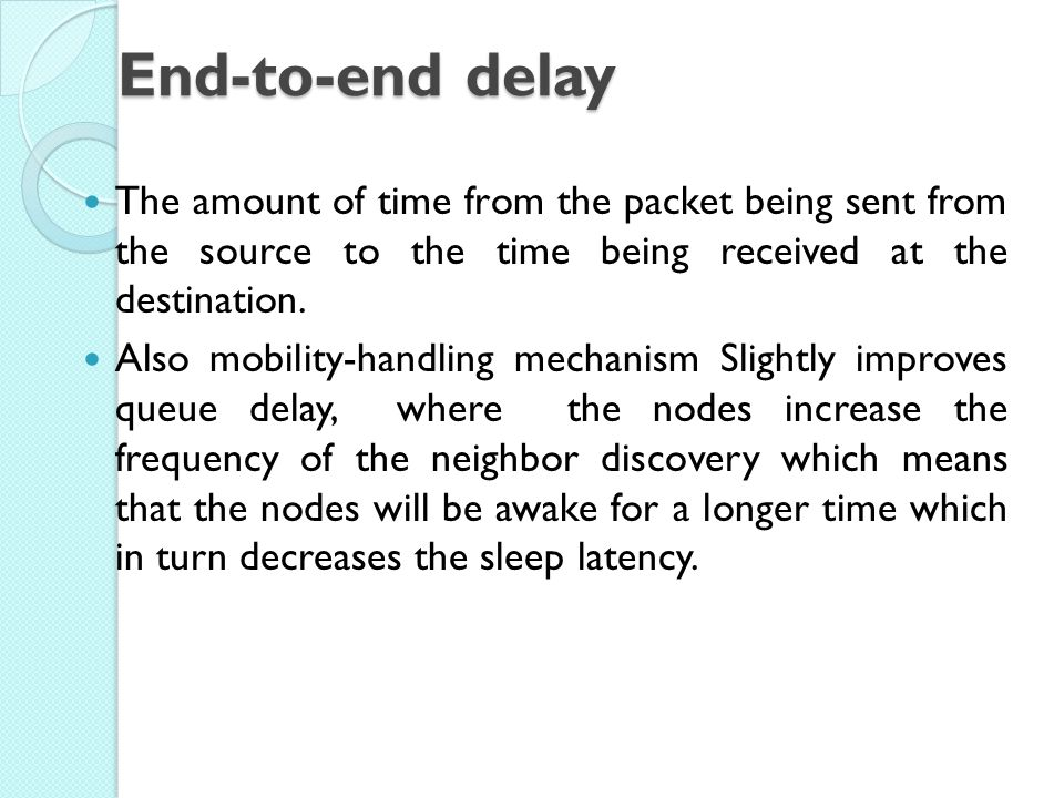 End-to-end delay The amount of time from the packet being sent from the source to the time being received at the destination.