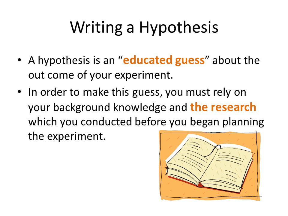 Writing a Hypothesis A hypothesis is an educated guess about the out come of your experiment.